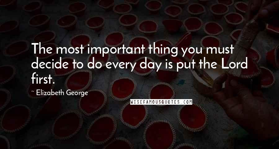 Elizabeth George quotes: The most important thing you must decide to do every day is put the Lord first.