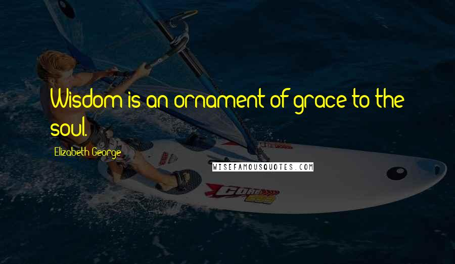 Elizabeth George quotes: Wisdom is an ornament of grace to the soul.