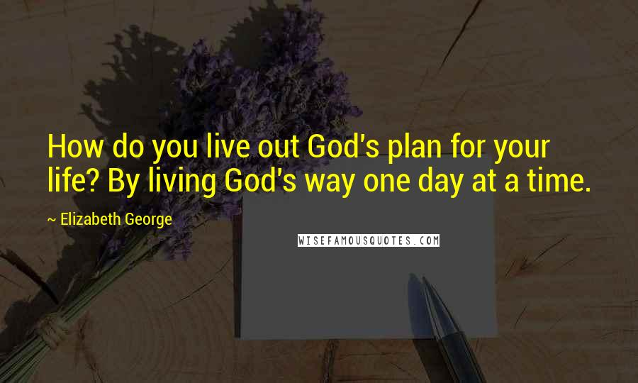 Elizabeth George quotes: How do you live out God's plan for your life? By living God's way one day at a time.