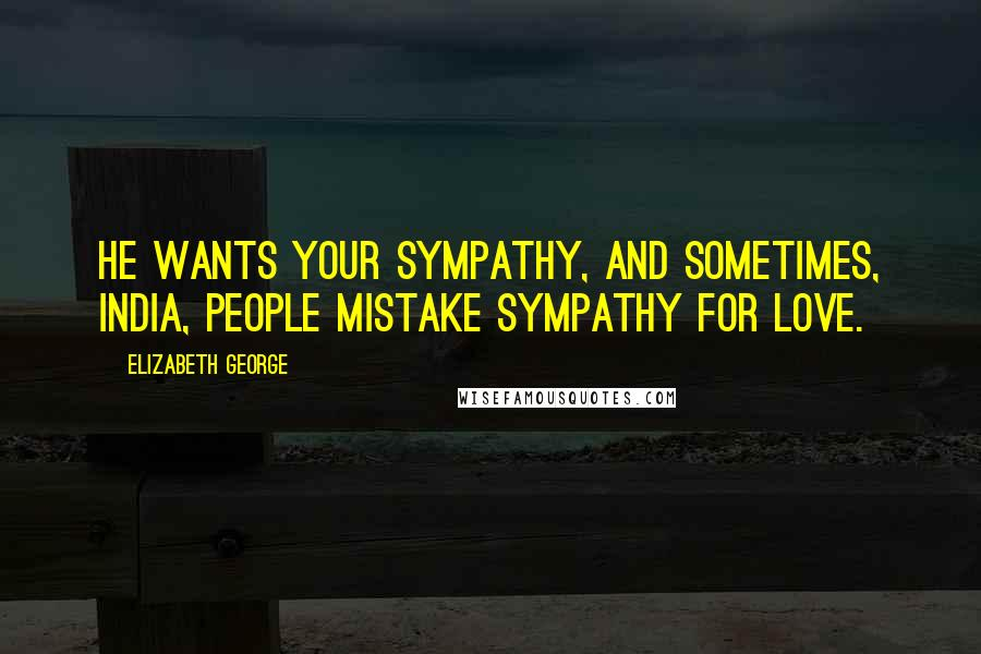 Elizabeth George quotes: He wants your sympathy, and sometimes, India, people mistake sympathy for love.