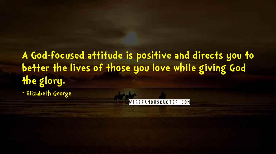 Elizabeth George quotes: A God-focused attitude is positive and directs you to better the lives of those you love while giving God the glory.