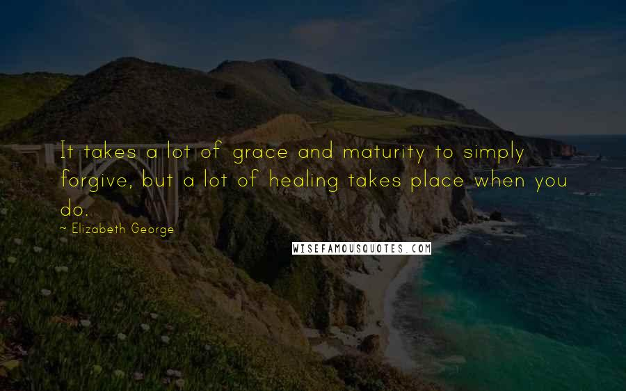 Elizabeth George quotes: It takes a lot of grace and maturity to simply forgive, but a lot of healing takes place when you do.