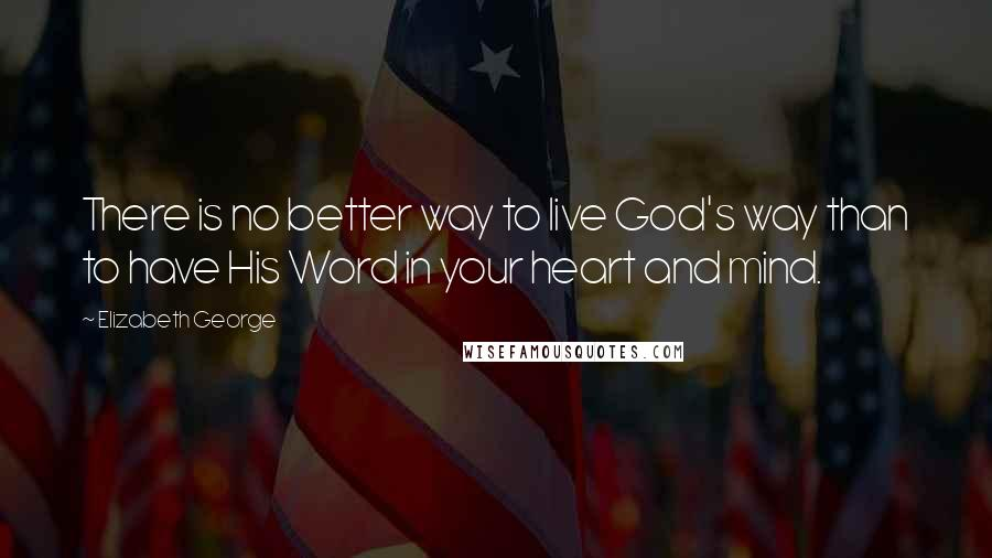 Elizabeth George quotes: There is no better way to live God's way than to have His Word in your heart and mind.