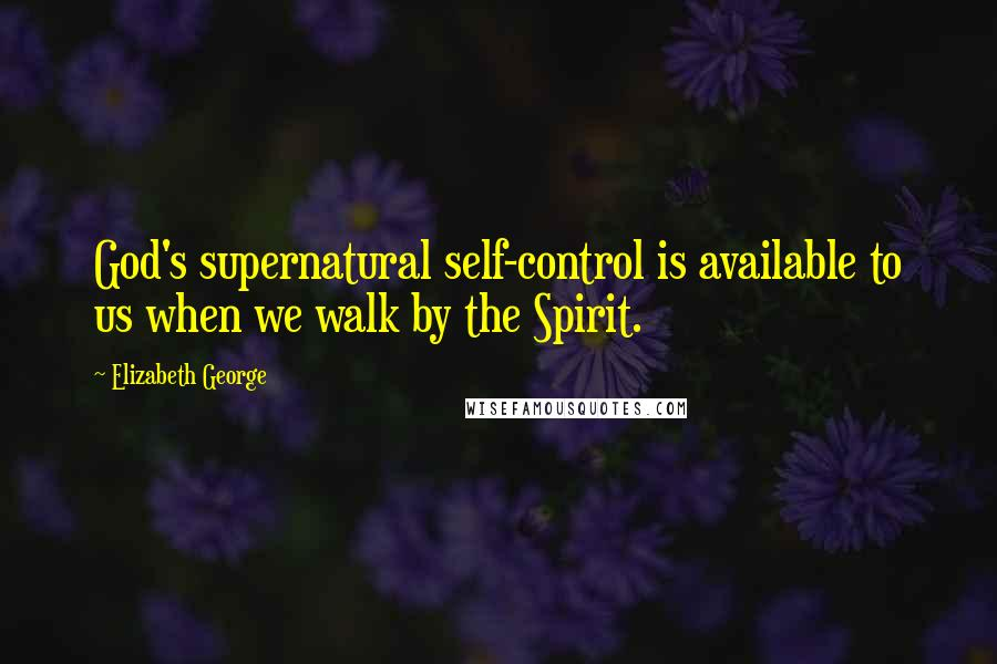 Elizabeth George quotes: God's supernatural self-control is available to us when we walk by the Spirit.