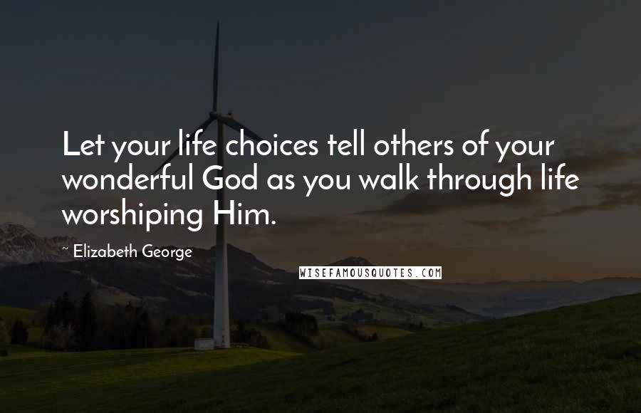 Elizabeth George quotes: Let your life choices tell others of your wonderful God as you walk through life worshiping Him.