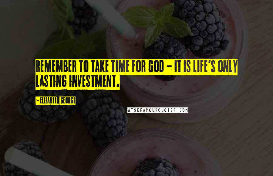 Elizabeth George quotes: Remember to take time for God - it is life's only lasting investment.