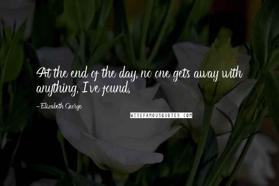 Elizabeth George quotes: At the end of the day, no one gets away with anything, I've found.