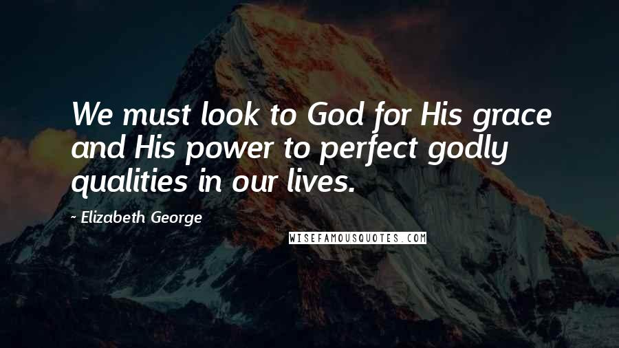 Elizabeth George quotes: We must look to God for His grace and His power to perfect godly qualities in our lives.