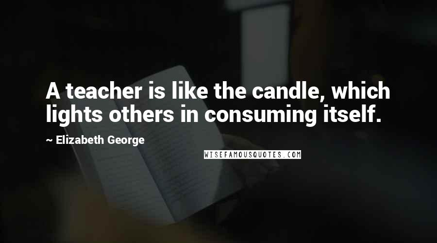 Elizabeth George quotes: A teacher is like the candle, which lights others in consuming itself.