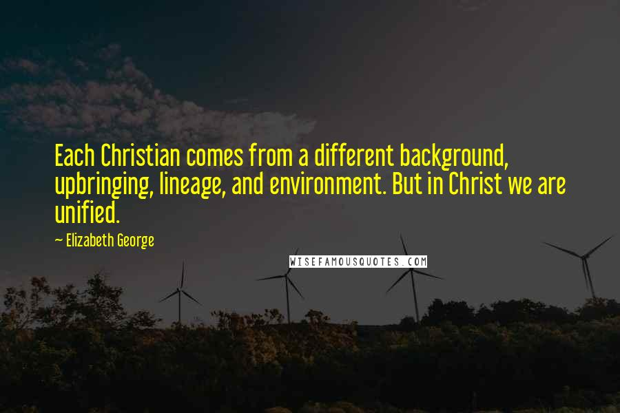 Elizabeth George quotes: Each Christian comes from a different background, upbringing, lineage, and environment. But in Christ we are unified.