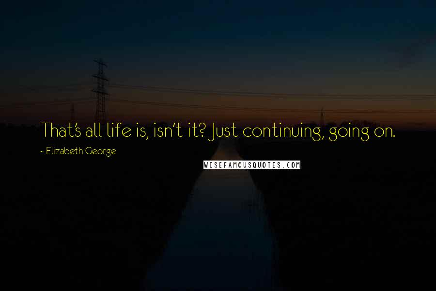 Elizabeth George quotes: That's all life is, isn't it? Just continuing, going on.