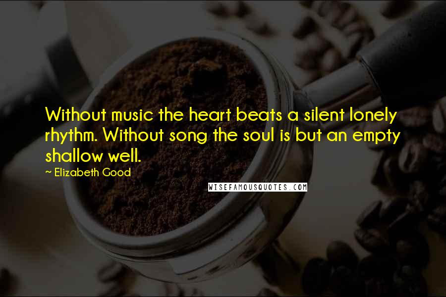 Elizabeth Good quotes: Without music the heart beats a silent lonely rhythm. Without song the soul is but an empty shallow well.