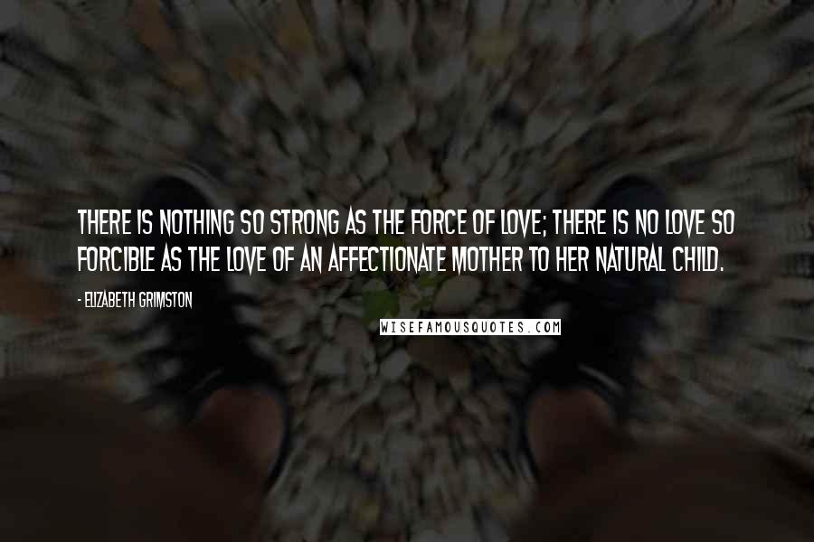 Elizabeth Grimston quotes: There is nothing so strong as the force of love; there is no love so forcible as the love of an affectionate mother to her natural child.
