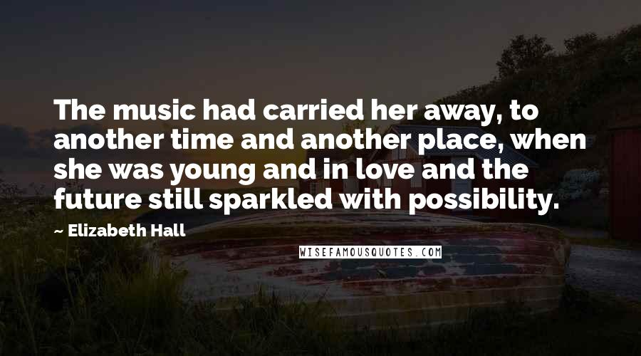 Elizabeth Hall quotes: The music had carried her away, to another time and another place, when she was young and in love and the future still sparkled with possibility.