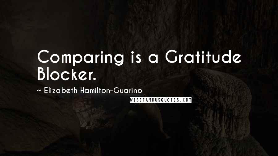 Elizabeth Hamilton-Guarino quotes: Comparing is a Gratitude Blocker.