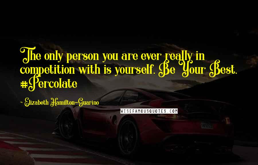 Elizabeth Hamilton-Guarino quotes: The only person you are ever really in competition with is yourself. Be Your Best. #Percolate