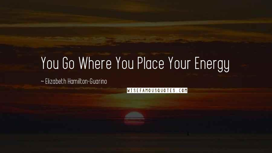 Elizabeth Hamilton-Guarino quotes: You Go Where You Place Your Energy