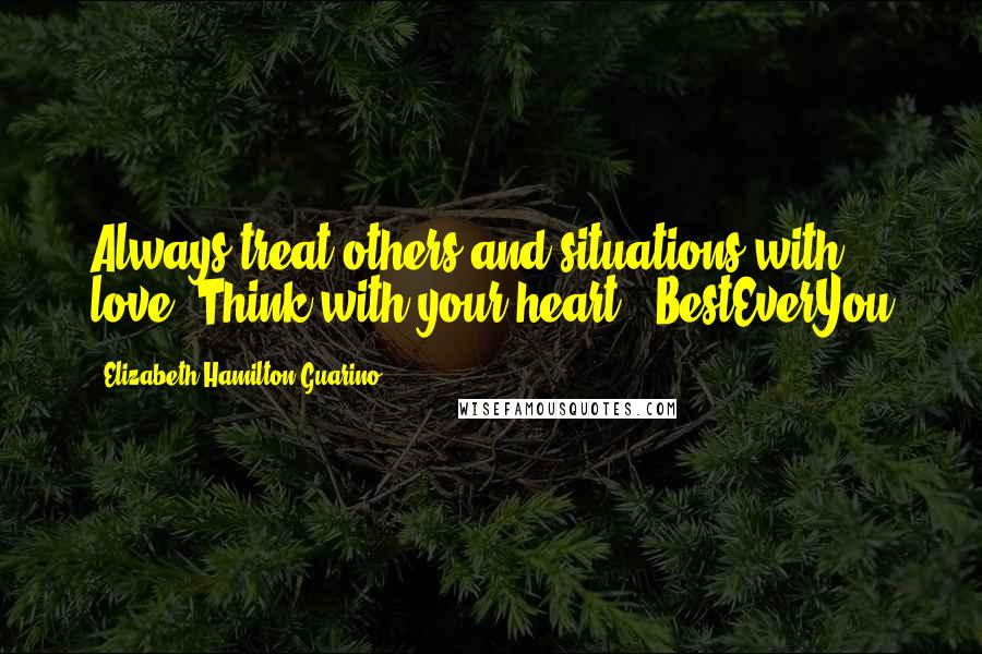 Elizabeth Hamilton-Guarino quotes: Always treat others and situations with love. Think with your heart. #BestEverYou