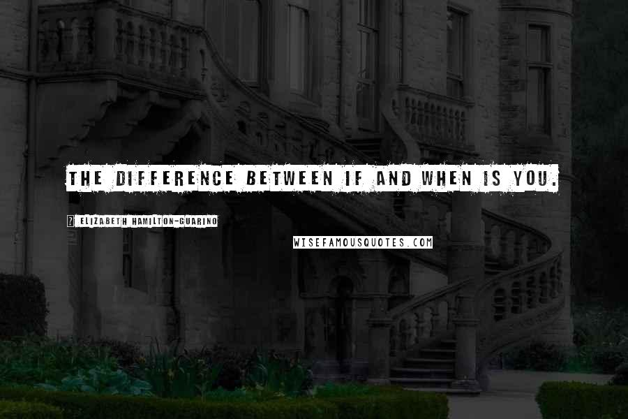 Elizabeth Hamilton-Guarino quotes: The Difference Between If and When Is You.