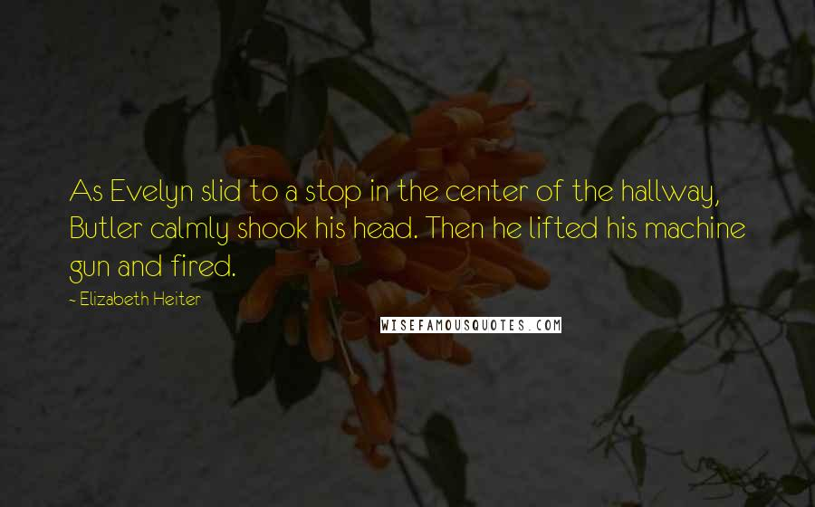 Elizabeth Heiter quotes: As Evelyn slid to a stop in the center of the hallway, Butler calmly shook his head. Then he lifted his machine gun and fired.