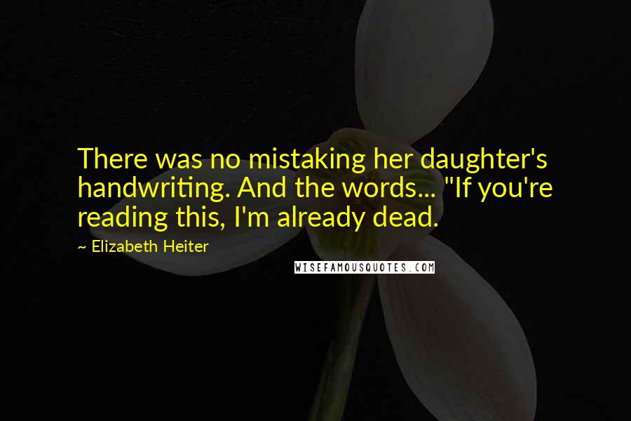 "Elizabeth Heiter quotes: There was no mistaking her daughter's handwriting. And the words... ""If you're reading this, I'm already dead."
