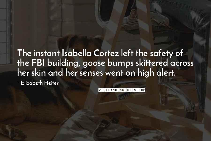 Elizabeth Heiter quotes: The instant Isabella Cortez left the safety of the FBI building, goose bumps skittered across her skin and her senses went on high alert.