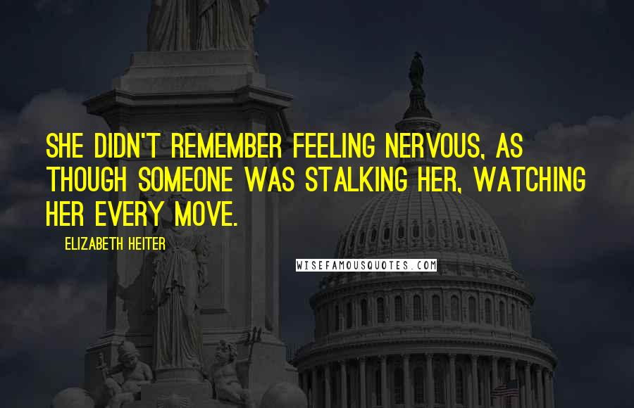 Elizabeth Heiter quotes: She didn't remember feeling nervous, as though someone was stalking her, watching her every move.