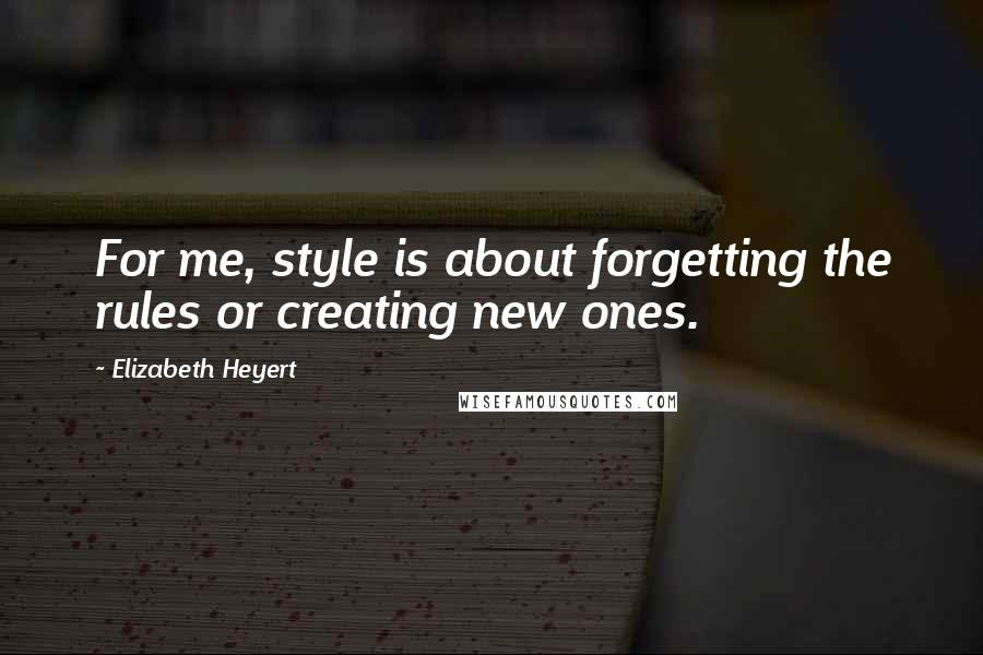 Elizabeth Heyert quotes: For me, style is about forgetting the rules or creating new ones.