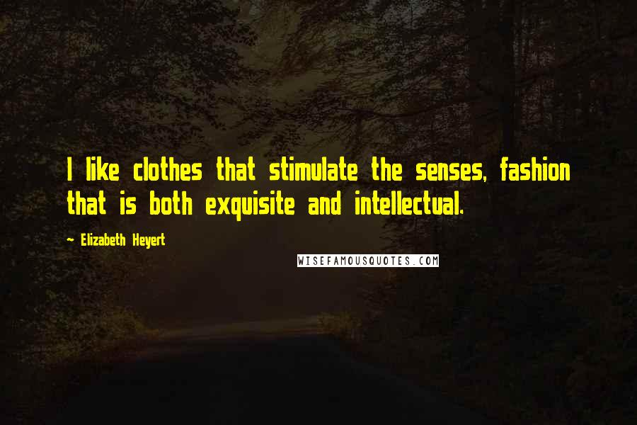 Elizabeth Heyert quotes: I like clothes that stimulate the senses, fashion that is both exquisite and intellectual.