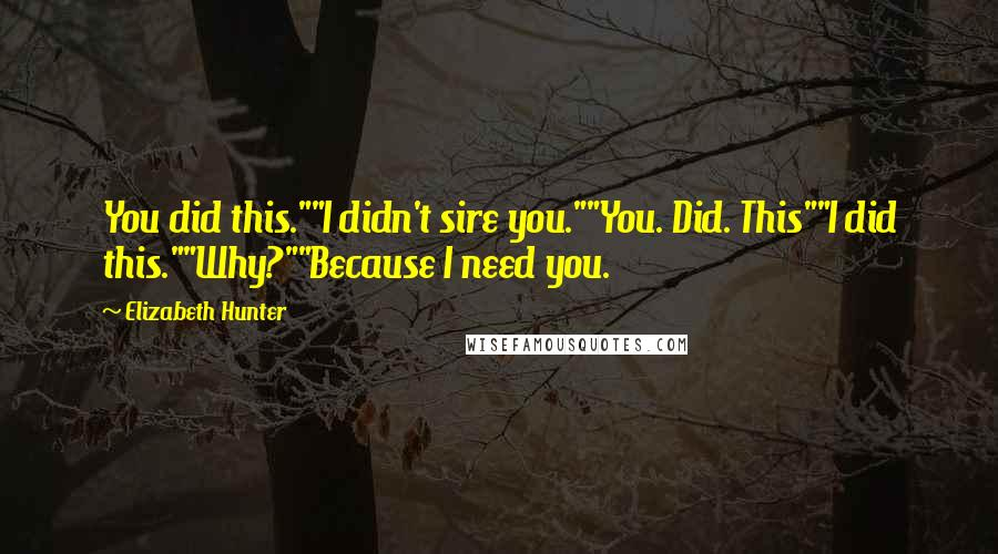 "Elizabeth Hunter quotes: You did this.""""I didn't sire you.""""You. Did. This""""I did this.""""Why?""""Because I need you."