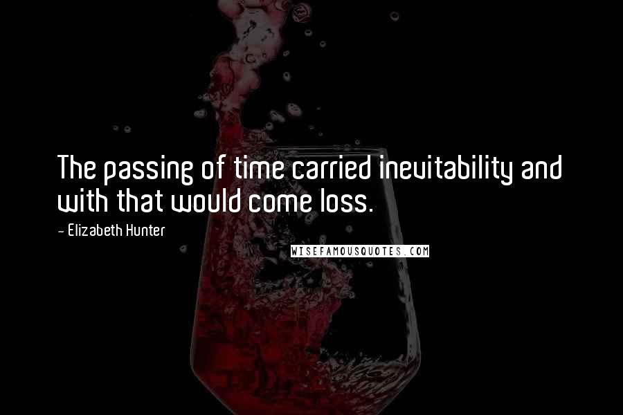 Elizabeth Hunter quotes: The passing of time carried inevitability and with that would come loss.