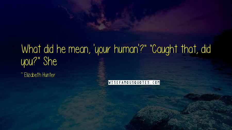"Elizabeth Hunter quotes: What did he mean, 'your human'?"" ""Caught that, did you?"" She"