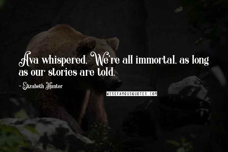 Elizabeth Hunter quotes: Ava whispered, We're all immortal, as long as our stories are told.