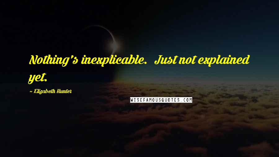 Elizabeth Hunter quotes: Nothing's inexplicable. Just not explained yet.