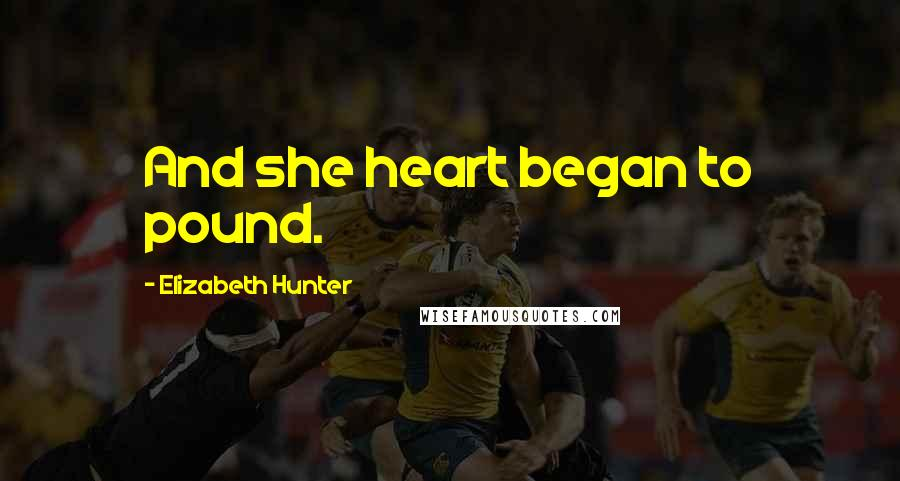 Elizabeth Hunter quotes: And she heart began to pound.