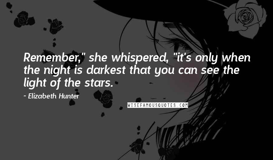 "Elizabeth Hunter quotes: Remember,"" she whispered, ""it's only when the night is darkest that you can see the light of the stars."