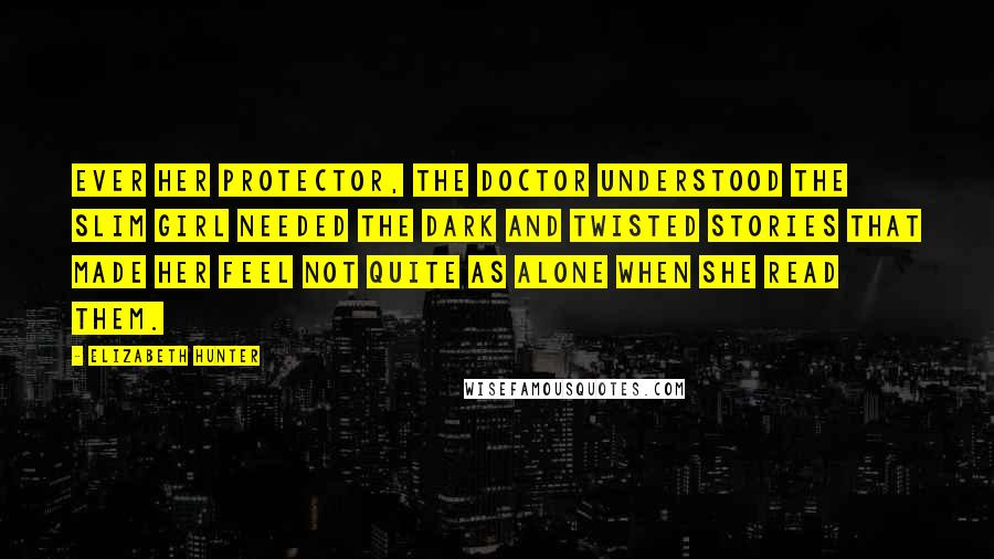 Elizabeth Hunter quotes: Ever her protector, the doctor understood the slim girl needed the dark and twisted stories that made her feel not quite as alone when she read them.