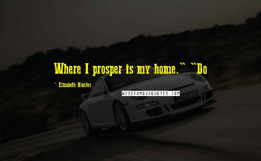 "Elizabeth Hunter quotes: Where I prosper is my home."" ""Do"