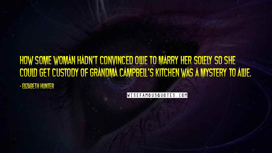 Elizabeth Hunter quotes: How some woman hadn't convinced Ollie to marry her solely so she could get custody of Grandma Campbell's kitchen was a mystery to Allie.