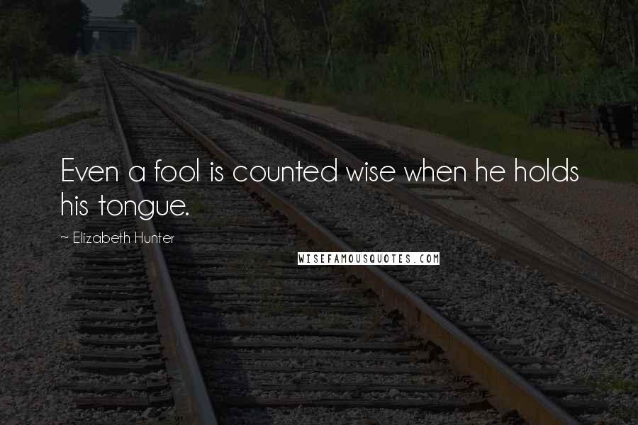 Elizabeth Hunter quotes: Even a fool is counted wise when he holds his tongue.