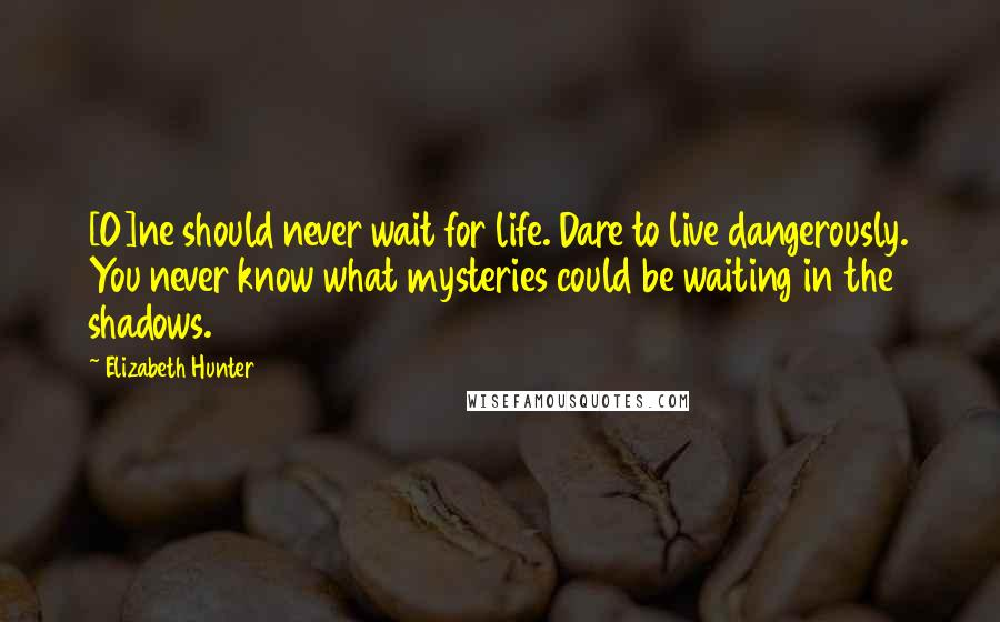 Elizabeth Hunter quotes: [O]ne should never wait for life. Dare to live dangerously. You never know what mysteries could be waiting in the shadows.