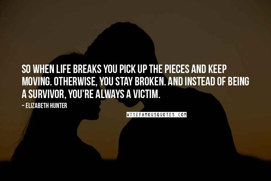 Elizabeth Hunter quotes: So when life breaks you pick up the pieces and keep moving. Otherwise, you stay broken. And instead of being a survivor, you're always a victim.