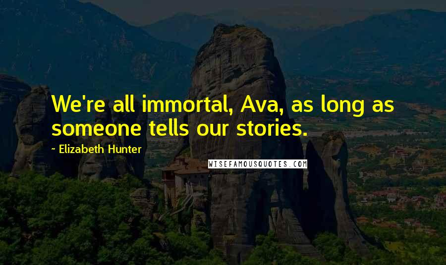 Elizabeth Hunter quotes: We're all immortal, Ava, as long as someone tells our stories.