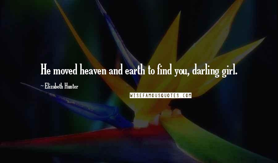 Elizabeth Hunter quotes: He moved heaven and earth to find you, darling girl.