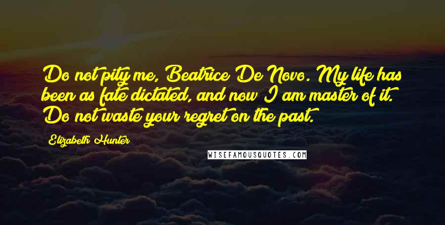 Elizabeth Hunter quotes: Do not pity me, Beatrice De Novo. My life has been as fate dictated, and now I am master of it. Do not waste your regret on the past.