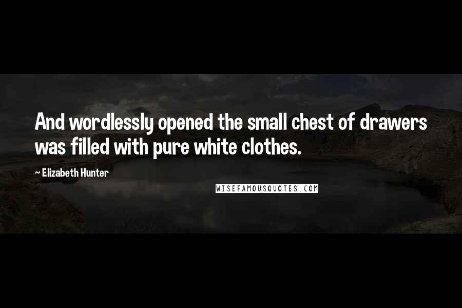 Elizabeth Hunter quotes: And wordlessly opened the small chest of drawers was filled with pure white clothes.