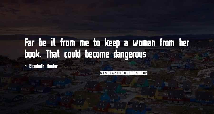 Elizabeth Hunter quotes: Far be it from me to keep a woman from her book. That could become dangerous