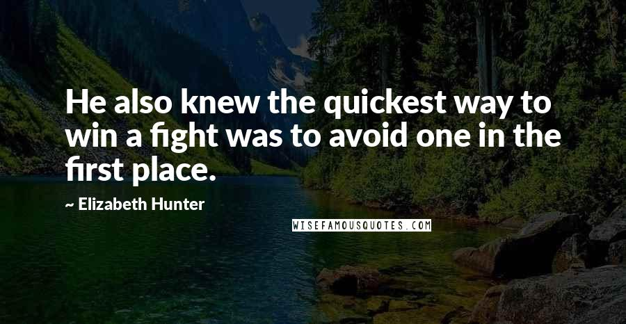 Elizabeth Hunter quotes: He also knew the quickest way to win a fight was to avoid one in the first place.