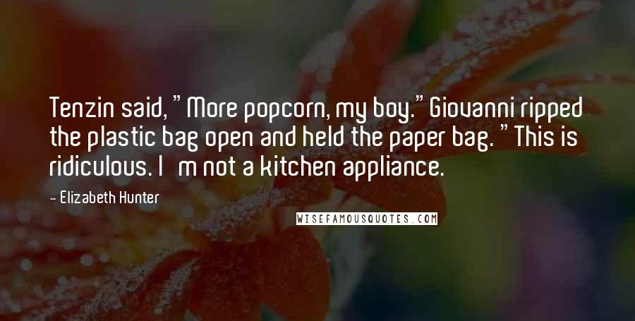 "Elizabeth Hunter quotes: Tenzin said, ""More popcorn, my boy.""Giovanni ripped the plastic bag open and held the paper bag. ""This is ridiculous. I'm not a kitchen appliance."