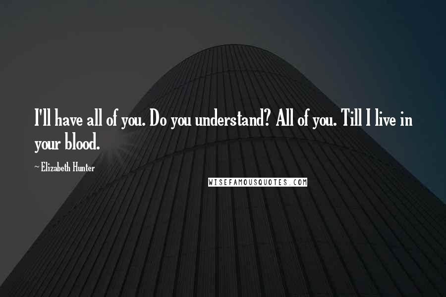 Elizabeth Hunter quotes: I'll have all of you. Do you understand? All of you. Till I live in your blood.